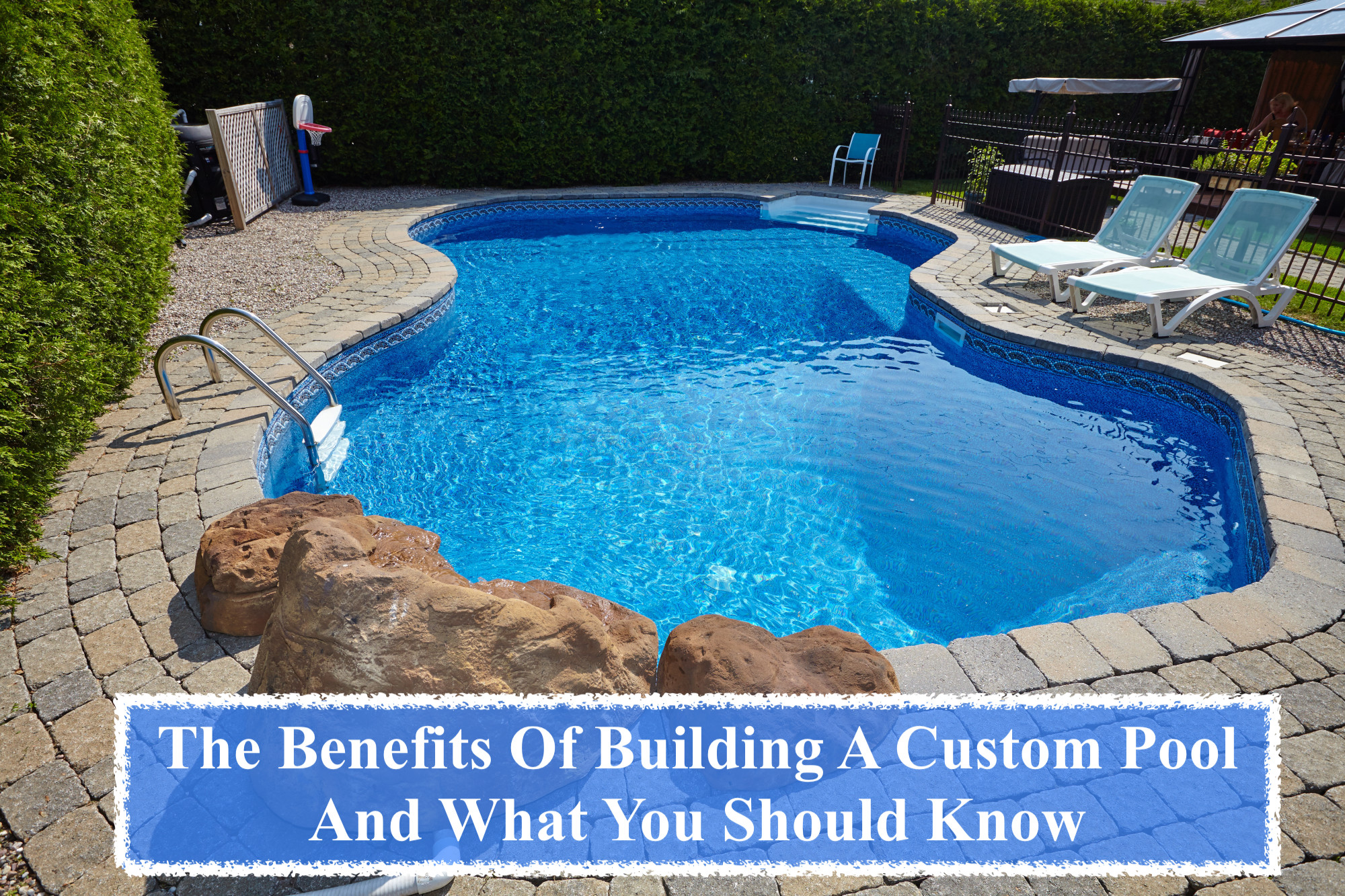 The Benefits Of Building A Custom Pool And What You Should Know
